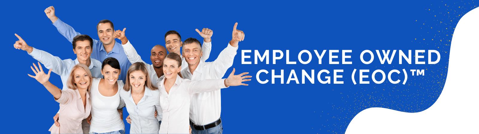 Employee Owned Change (EOC)™